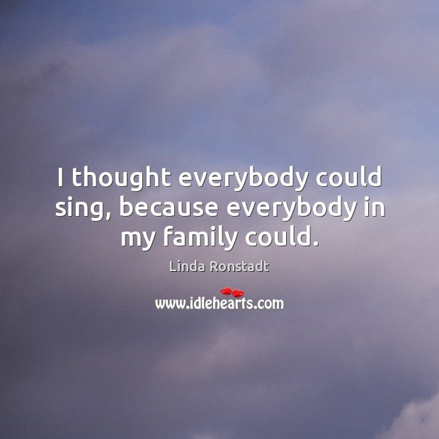 I thought everybody could sing, because everybody in my family could. Image