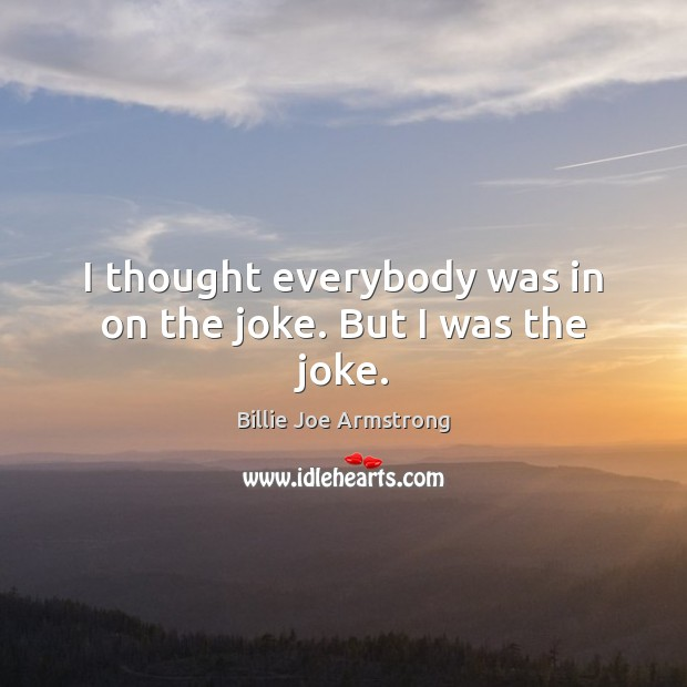 I thought everybody was in on the joke. But I was the joke. Billie Joe Armstrong Picture Quote