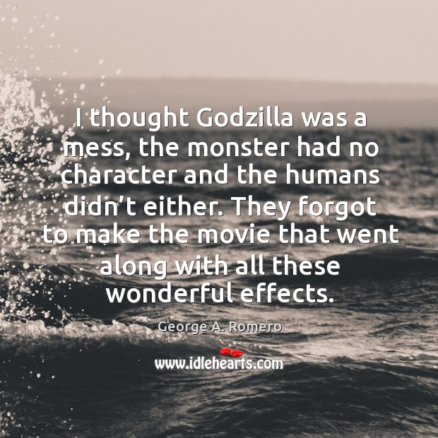 I thought Godzilla was a mess, the monster had no character and the humans didn't either. George A. Romero Picture Quote