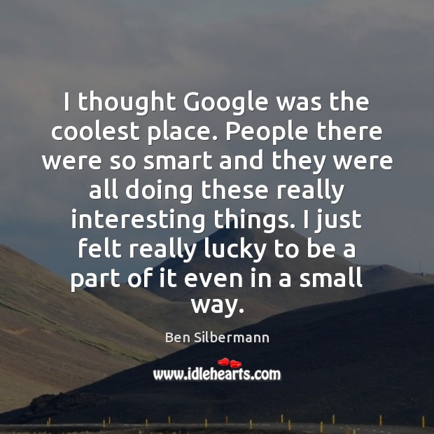 Image, I thought Google was the coolest place. People there were so smart