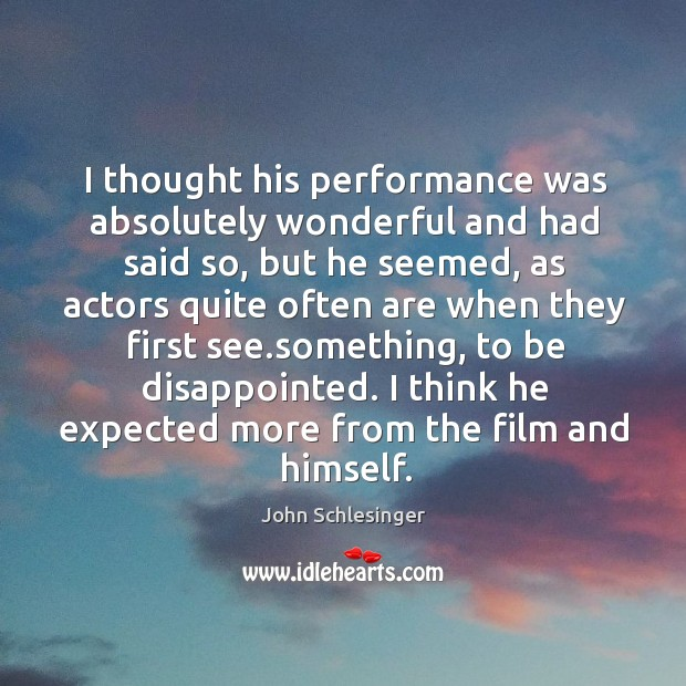 I thought his performance was absolutely wonderful and had said so, but he seemed, as actors quite often Image