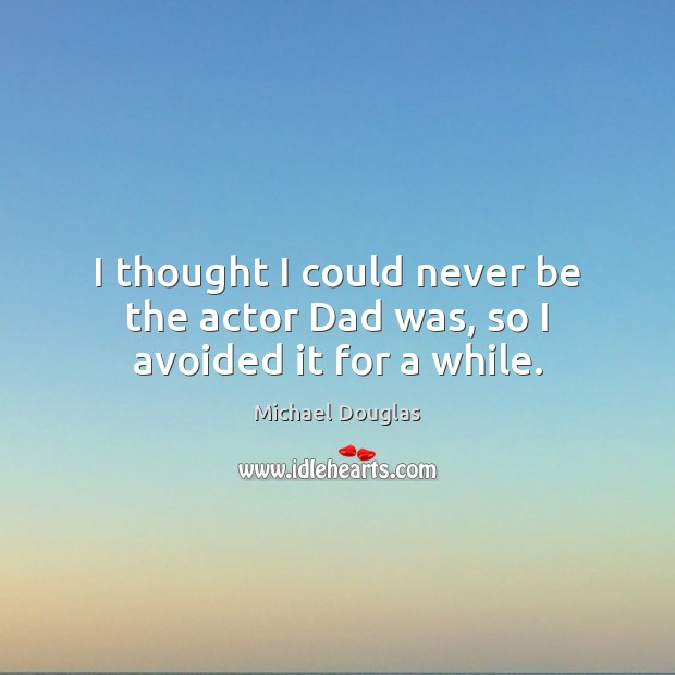 I thought I could never be the actor Dad was, so I avoided it for a while. Image