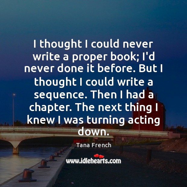 I thought I could never write a proper book; I'd never done Tana French Picture Quote