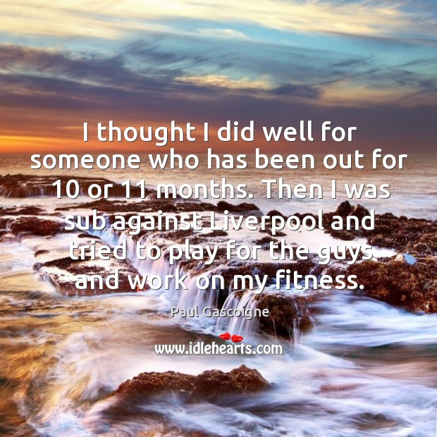 I thought I did well for someone who has been out for 10 or 11 months. Paul Gascoigne Picture Quote