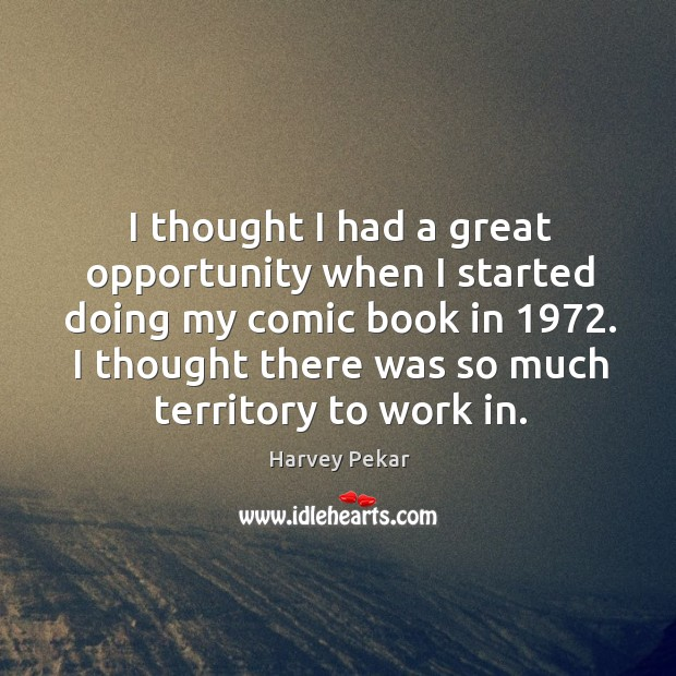 I thought I had a great opportunity when I started doing my comic book in 1972. Harvey Pekar Picture Quote