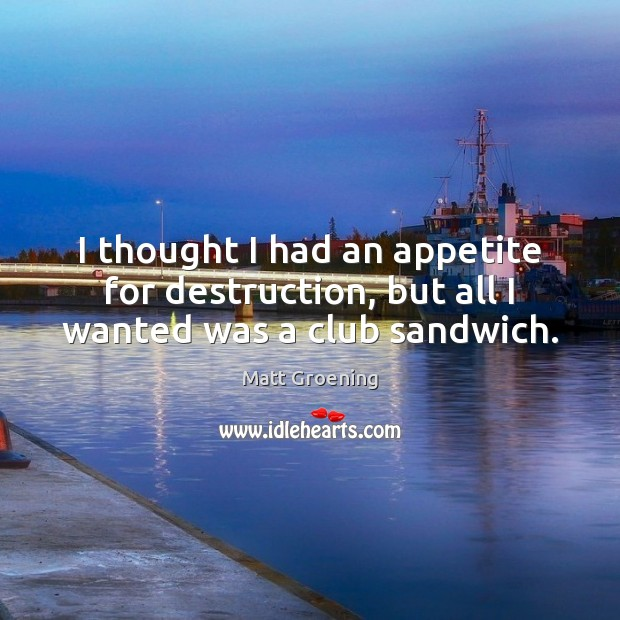 I thought I had an appetite for destruction, but all I wanted was a club sandwich. Matt Groening Picture Quote