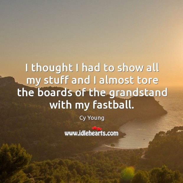 I thought I had to show all my stuff and I almost tore the boards of the grandstand with my fastball. Image
