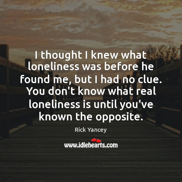 I thought I knew what loneliness was before he found me, but Rick Yancey Picture Quote