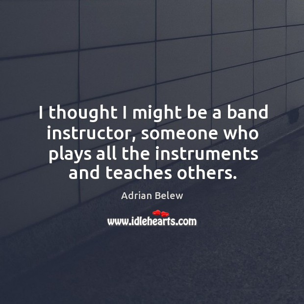 Image, I thought I might be a band instructor, someone who plays all the instruments and teaches others.