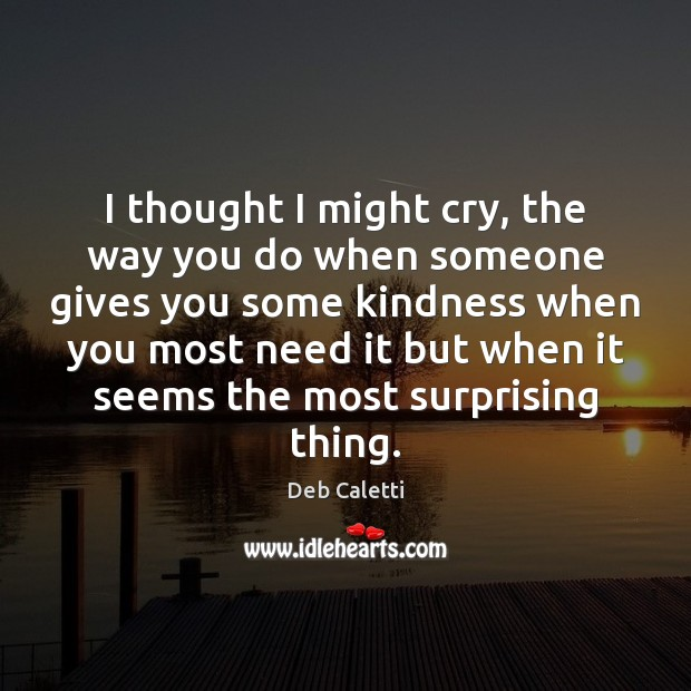 I thought I might cry, the way you do when someone gives Deb Caletti Picture Quote
