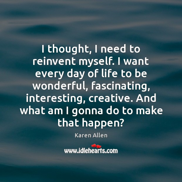 I thought, I need to reinvent myself. I want every day of Image