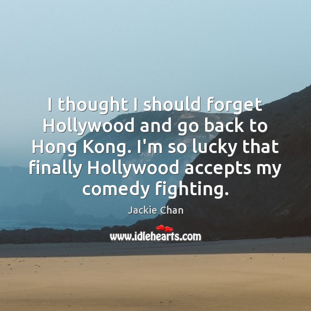 I thought I should forget Hollywood and go back to Hong Kong. Image