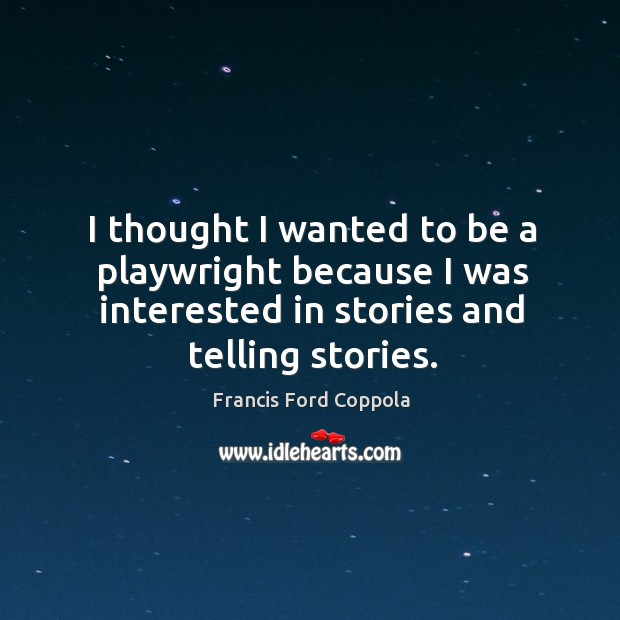 I thought I wanted to be a playwright because I was interested in stories and telling stories. Image