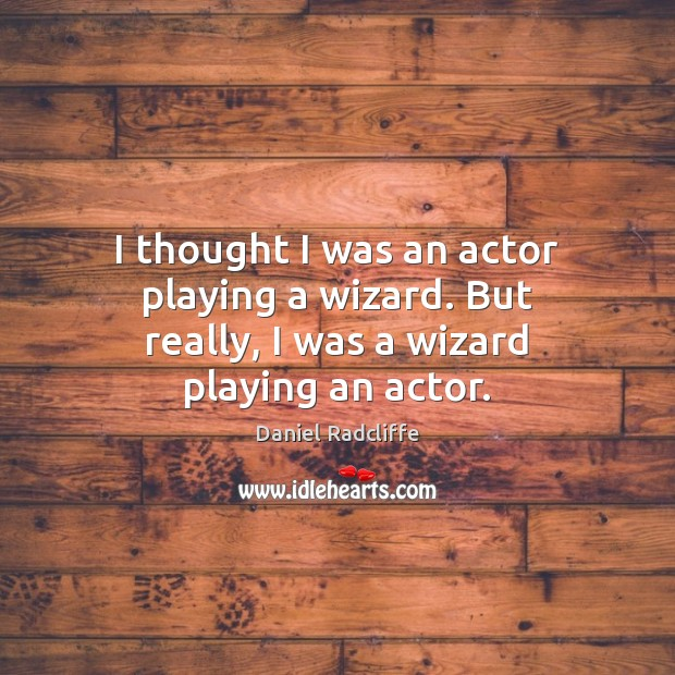 I thought I was an actor playing a wizard. But really, I was a wizard playing an actor. Daniel Radcliffe Picture Quote