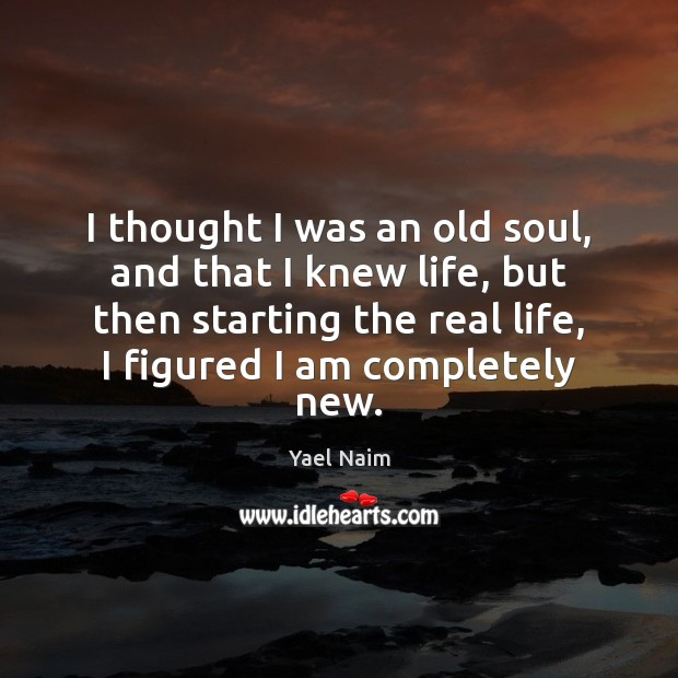 I thought I was an old soul, and that I knew life, Real Life Quotes Image