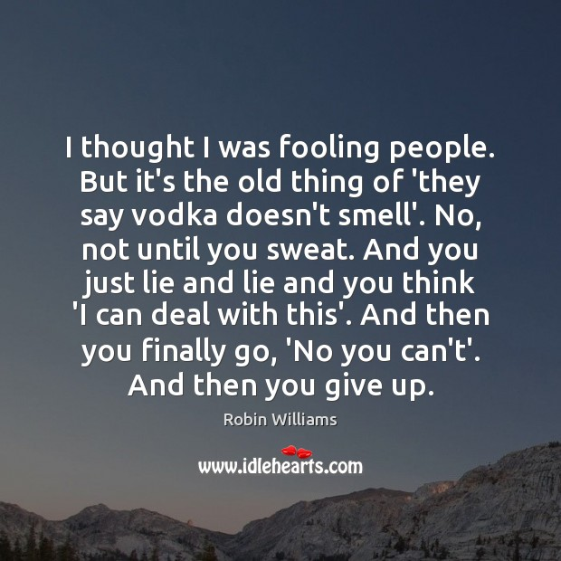 I thought I was fooling people. But it's the old thing of Robin Williams Picture Quote