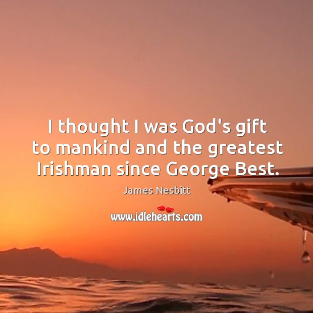 I thought I was God's gift to mankind and the greatest Irishman since George Best. James Nesbitt Picture Quote