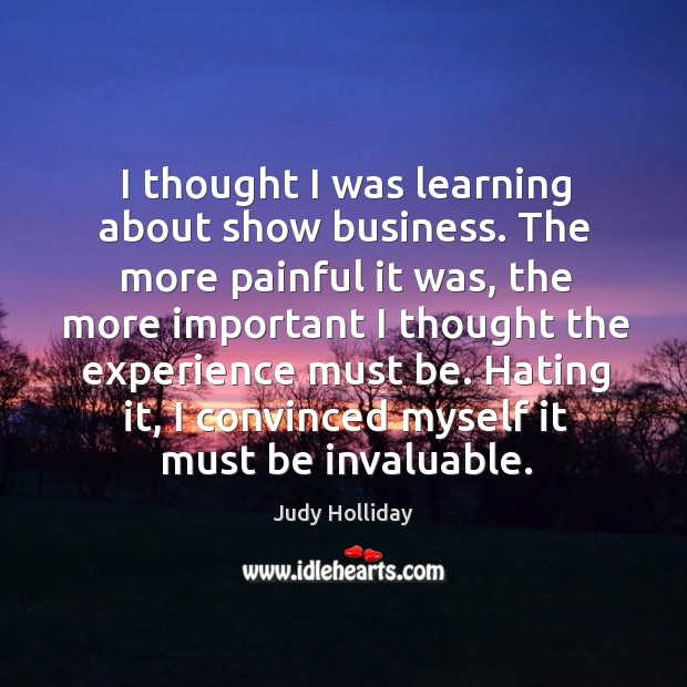 I thought I was learning about show business. The more painful it was, the more important I thought the experience must be. Judy Holliday Picture Quote