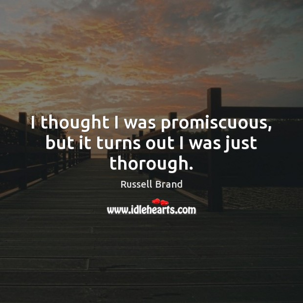 I thought I was promiscuous, but it turns out I was just thorough. Russell Brand Picture Quote