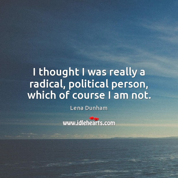I thought I was really a radical, political person, which of course I am not. Image