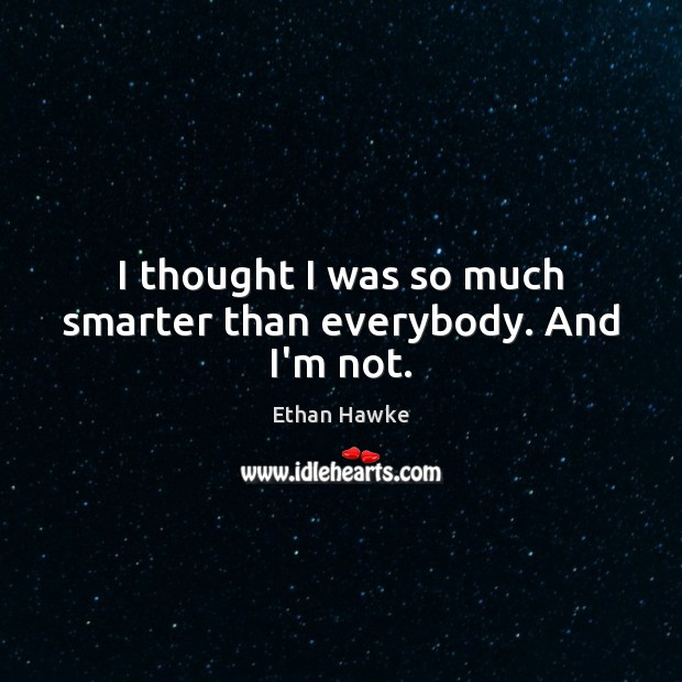 I thought I was so much smarter than everybody. And I'm not. Ethan Hawke Picture Quote