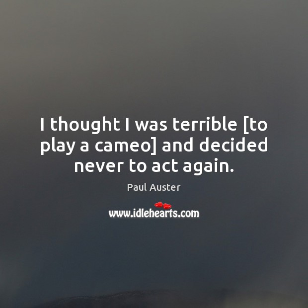 I thought I was terrible [to play a cameo] and decided never to act again. Paul Auster Picture Quote