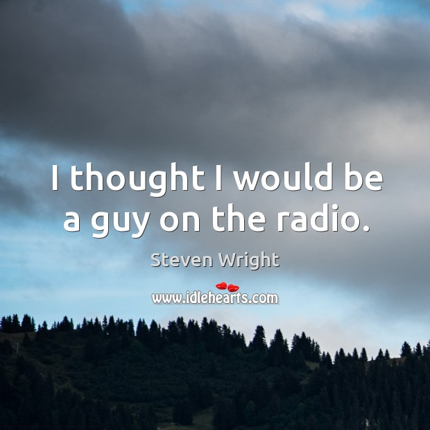 I thought I would be a guy on the radio. Image