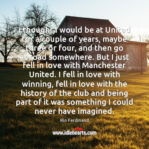 I thought I would be at United for a couple of years, Rio Ferdinand Picture Quote