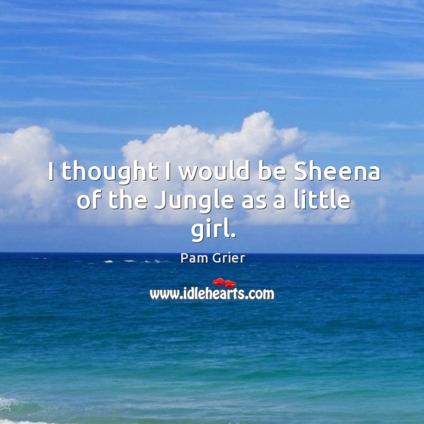 I thought I would be sheena of the jungle as a little girl. Pam Grier Picture Quote