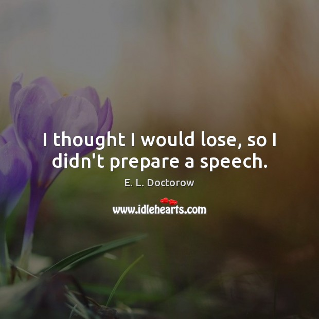 I thought I would lose, so I didn't prepare a speech. E. L. Doctorow Picture Quote