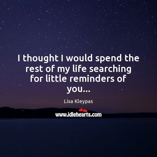 I thought I would spend the rest of my life searching for little reminders of you… Image