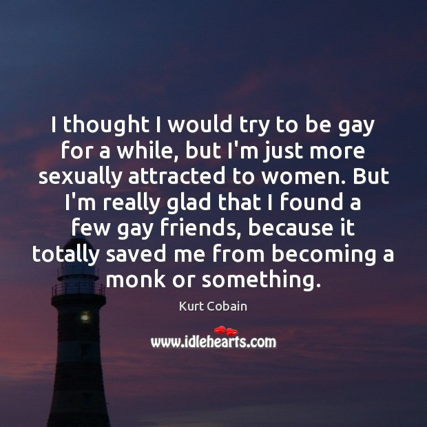 I thought I would try to be gay for a while, but Kurt Cobain Picture Quote