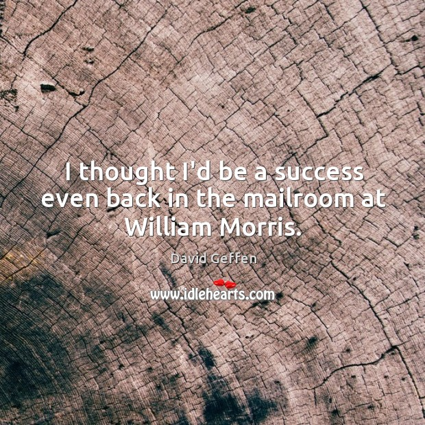 I thought I'd be a success even back in the mailroom at William Morris. David Geffen Picture Quote