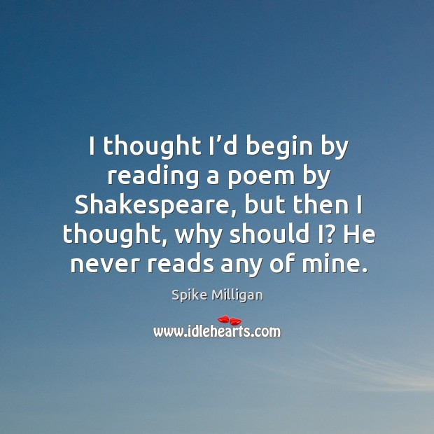 Image, I thought I'd begin by reading a poem by shakespeare, but then I thought, why should i? he never reads any of mine.