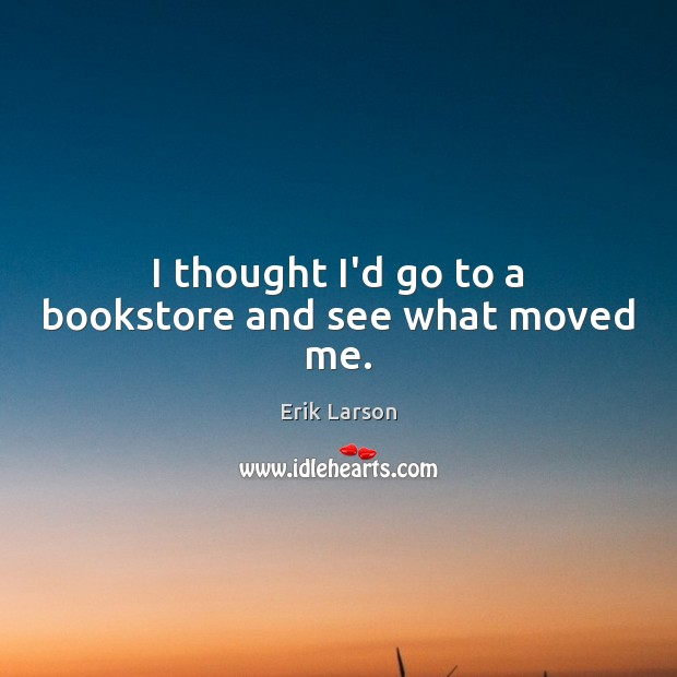 I thought I'd go to a bookstore and see what moved me. Erik Larson Picture Quote