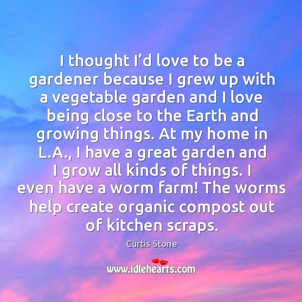 I thought I'd love to be a gardener because I grew up with a vegetable garden and Curtis Stone Picture Quote