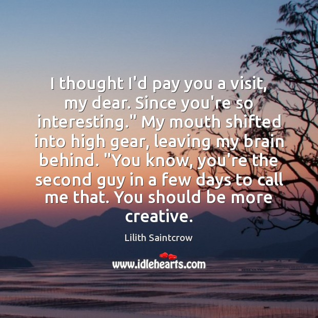 I thought I'd pay you a visit, my dear. Since you're so Lilith Saintcrow Picture Quote