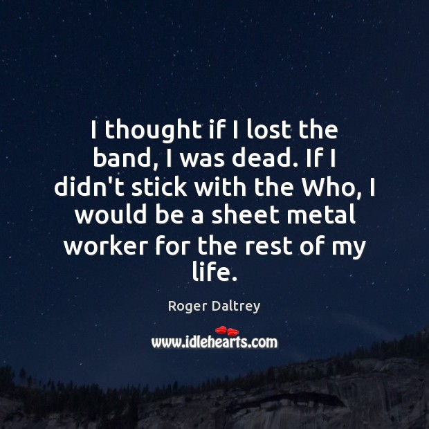 I thought if I lost the band, I was dead. If I Roger Daltrey Picture Quote