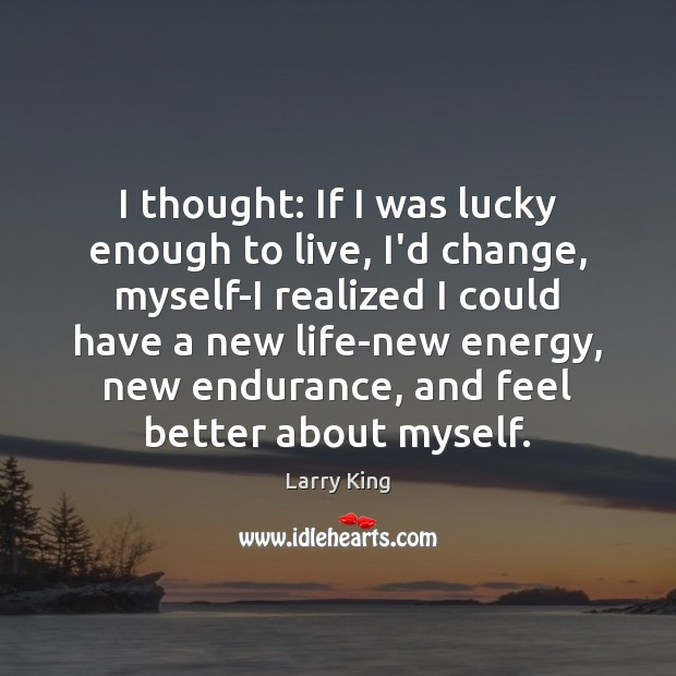 Image, I thought: If I was lucky enough to live, I'd change, myself-I