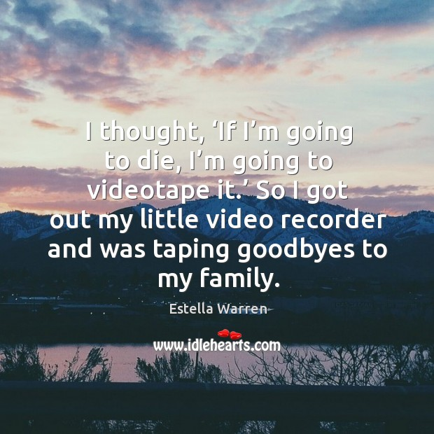 I thought, 'if I'm going to die, I'm going to videotape it.' so I got out my little video recorder Image