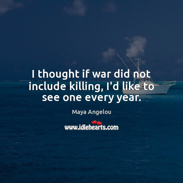 I thought if war did not include killing, I'd like to see one every year. Image