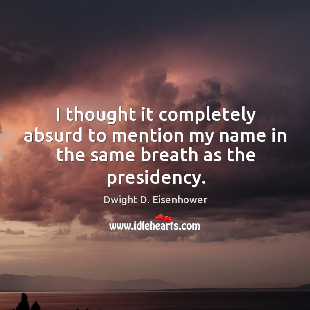 Image, I thought it completely absurd to mention my name in the same breath as the presidency.