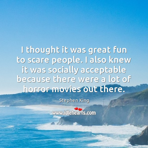 I thought it was great fun to scare people. I also knew Stephen King Picture Quote