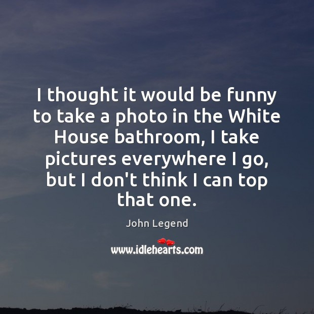 I thought it would be funny to take a photo in the John Legend Picture Quote