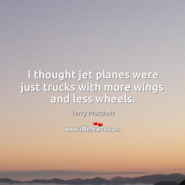 I thought jet planes were just trucks with more wings and less wheels. Image