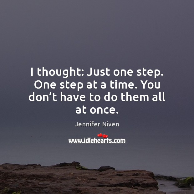 I thought: Just one step. One step at a time. You don't have to do them all at once. Jennifer Niven Picture Quote