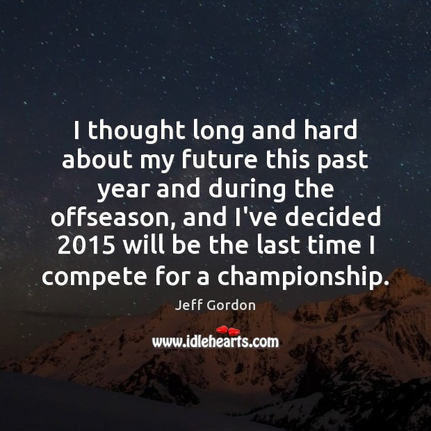 I thought long and hard about my future this past year and Jeff Gordon Picture Quote
