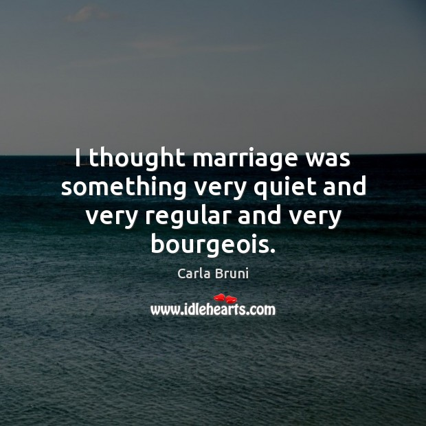 I thought marriage was something very quiet and very regular and very bourgeois. Carla Bruni Picture Quote