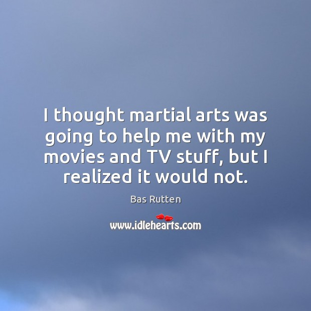 I thought martial arts was going to help me with my movies Bas Rutten Picture Quote