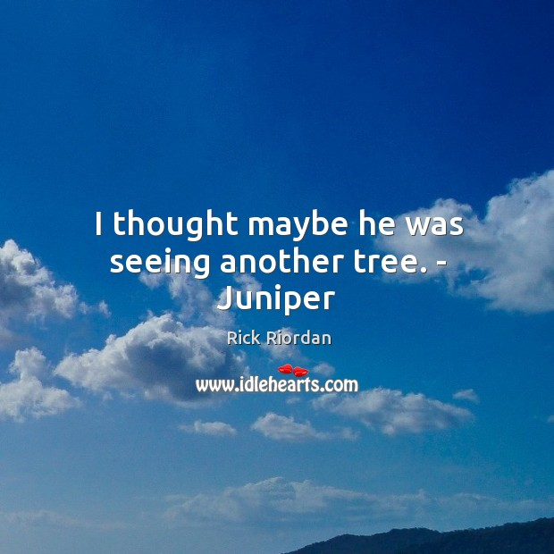 I thought maybe he was seeing another tree. – Juniper Rick Riordan Picture Quote